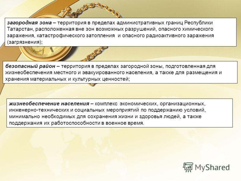 загородная зона – территория в пределах административных границ Республики Татарстан, расположенная вне зон возможных разрушений, опасного химического заражения, катастрофического затопления и опасного радиоактивного заражения (загрязнения); безопасн