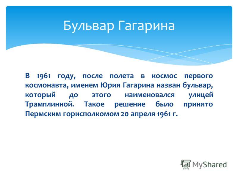 В 1961 году, после полета в космос первого космонавта, именем Юрия Гагарина назван бульвар, который до этого наименовался улицей Трамплинной. Такое решение было принято Пермским горисполкомом 20 апреля 1961 г. Бульвар Гагарина