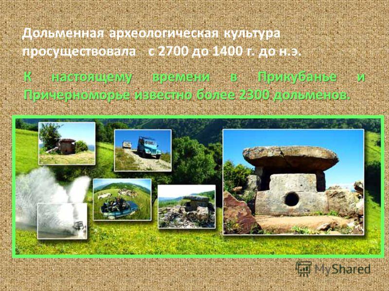 К настоящему времени в Прикубанье и Причерноморье известно более 2300 дольменов. Дольменная археологическая культура просуществовала с 2700 до 1400 г. до н.э.