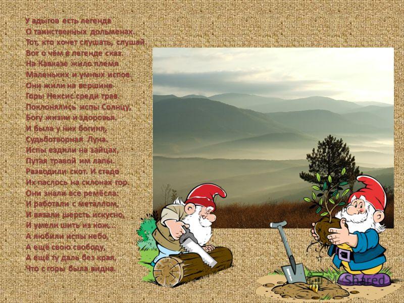 У адыгов есть легенда О таинственных дольменах. Тот, кто хочет слушать, слушай. Вот о чём в легенде сказ. На Кавказе жило племя Маленьких и умных испов. Они жили на вершине Горы Нексис среди трав. Поклонялись испы Солнцу, Богу жизни и здоровья. И был