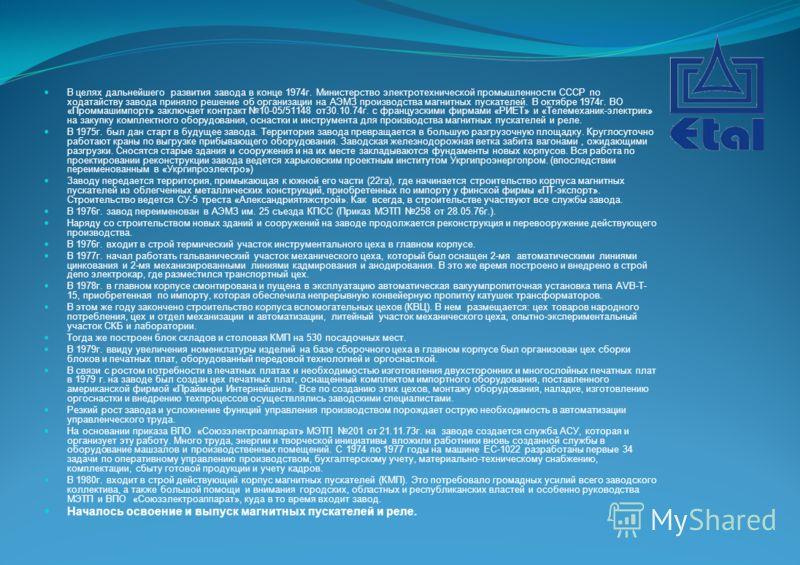 В целях дальнейшего развития завода в конце 1974г. Министерство электротехнической промышленности СССР по ходатайству завода приняло решение об организации на АЭМЗ производства магнитных пускателей. В октябре 1974г. ВО «Проммашимпорт» заключает контр