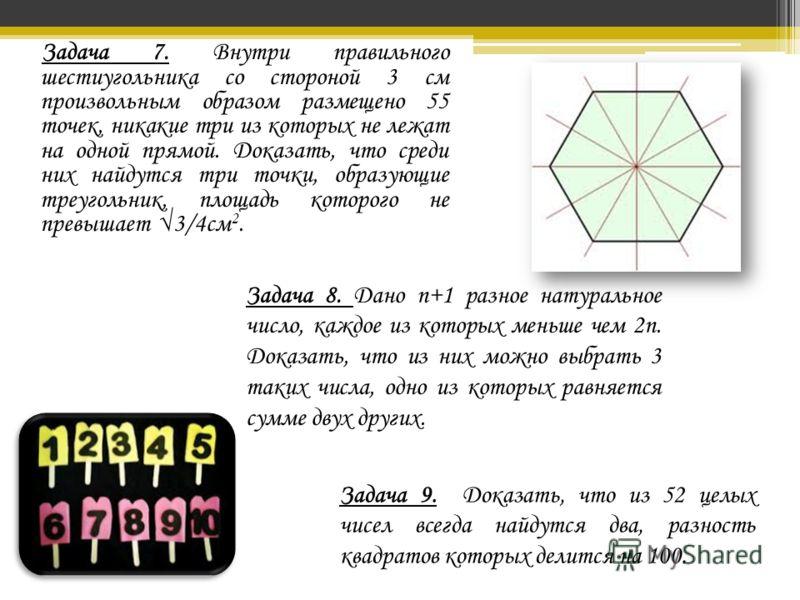 Задача 7. Внутри правильного шестиугольника со стороной 3 см произвольным образом размещено 55 точек, никакие три из которых не лежат на одной прямой. Доказать, что среди них найдутся три точки, образующие треугольник, площадь которого не превышает 3