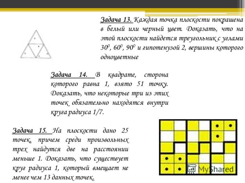 Задача 13. Каждая точка плоскости покрашена в белый или черный цвет. Доказать, что на этой плоскости найдется треугольник с углами 30 0, 60 0, 90 0 и гипотенузой 2, вершины которого одноцветные Задача 14. В квадрате, сторона которого равна 1, взято 5
