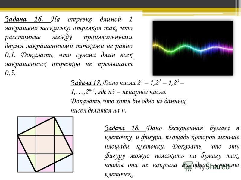 Задача 16. На отрезке длиной 1 закрашено несколько отрезков так, что расстояние между произвольными двумя закрашенными точками не равно 0,1. Доказать, что сумма длин всех закрашенных отрезков не превышает 0,5. Задача 18. Дано бесконечная бумага в кле