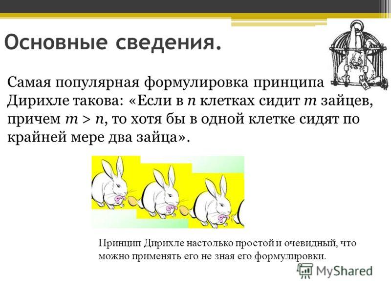 Основные сведения. Самая популярная формулировка принципа Дирихле такова: «Если в n клетках сидит m зайцев, причем m > n, то хотя бы в одной клетке сидят по крайней мере два зайца». Принцип Дирихле настолько простой и очевидный, что можно применять е