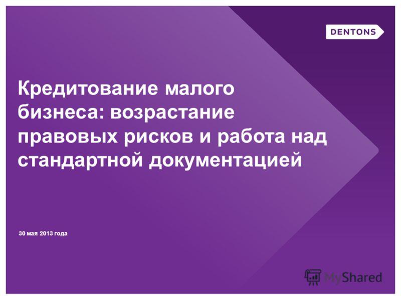 30 мая 2013 года Кредитование малого бизнеса: возрастание правовых рисков и работа над стандартной документацией