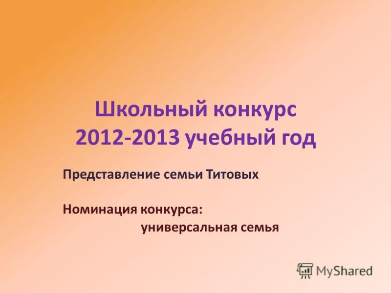Школьный конкурс 2012-2013 учебный год Представление семьи Титовых Номинация конкурса: универсальная семья