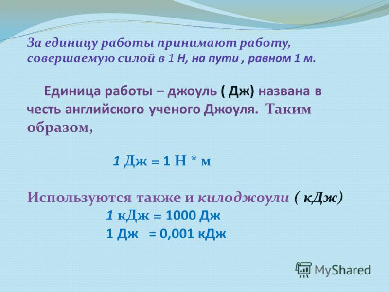 За единицу работы принимают работу, совершаемую силой в 1 Н, на пути, равном 1 м. Единица работы – джоуль ( Дж) названа в честь английского ученого Джоуля. Таким образом, 1 Дж = 1 Н * м Используются также и килоджоули ( кДж) 1 кДж = 1000 Дж 1 Дж = 0,