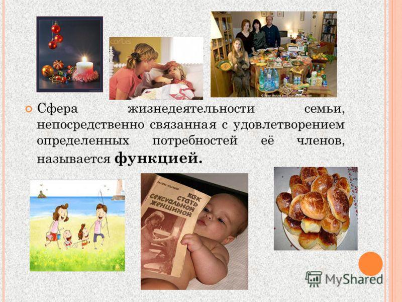 Сфера жизнедеятельности семьи, непосредственно связанная с удовлетворением определенных потребностей её членов, называется функцией.