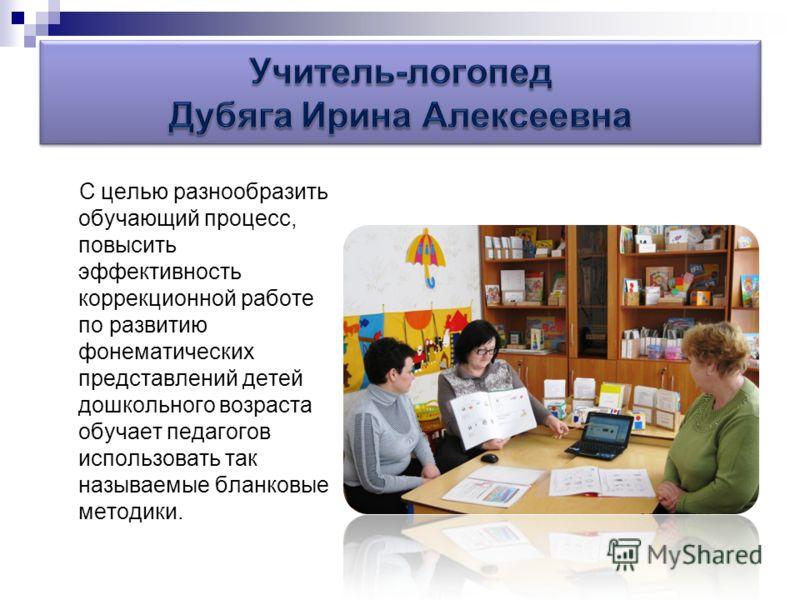 С целью разнообразить обучающий процесс, повысить эффективность коррекционной работе по развитию фонематических представлений детей дошкольного возраста обучает педагогов использовать так называемые бланковые методики.