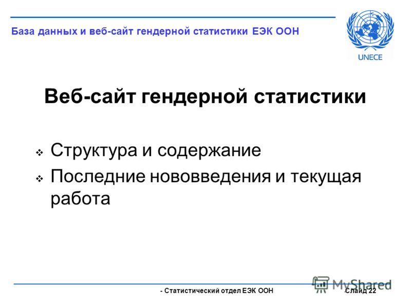 - Статистический отдел ЕЭК ООН Слайд 22 Веб-сайт гендерной статистики Структура и содержание Последние нововведения и текущая работа База данных и веб-сайт гендерной статистики ЕЭК ООН
