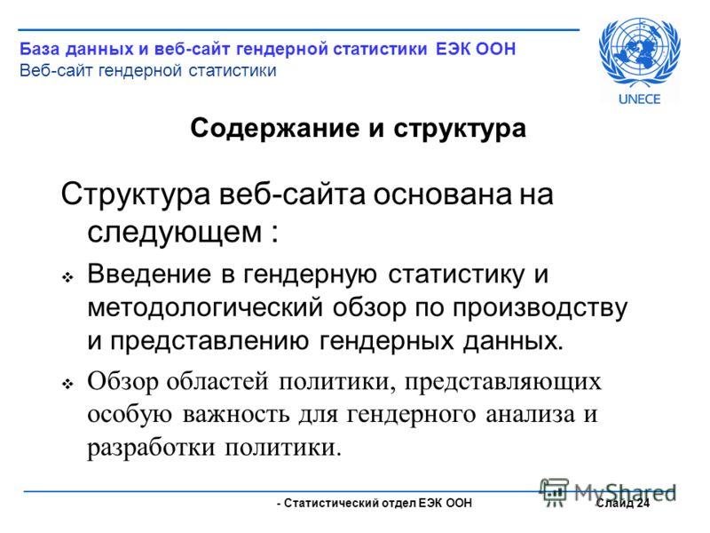 - Статистический отдел ЕЭК ООН Слайд 24 Содержание и структура Структура веб-сайта основана на следующем : Введение в гендерную статистику и методологический обзор по производству и представлению гендерных данных. Обзор областей политики, представляю