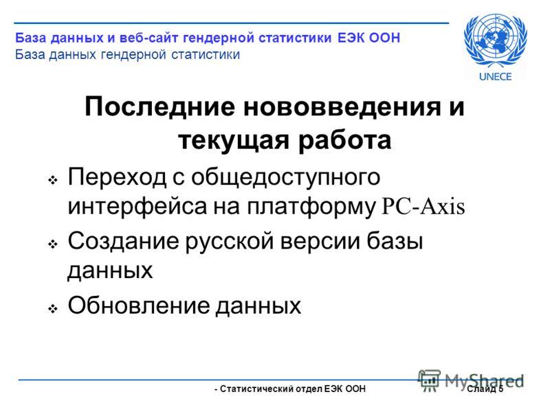 - Статистический отдел ЕЭК ООН Слайд 5 Последние нововведения и текущая работа Переход с общедоступного интерфейса на платформу PC-Axis Создание русской версии базы данных Обновление данных База данных и веб-сайт гендерной статистики ЕЭК ООН База дан