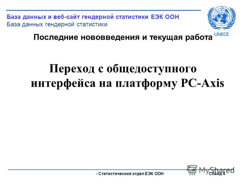 - Статистический отдел ЕЭК ООН Слайд 6 Последние нововведения и текущая работа Переход с общедоступного интерфейса на платформу PC-Axis База данных и веб-сайт гендерной статистики ЕЭК ООН База данных гендерной статистики