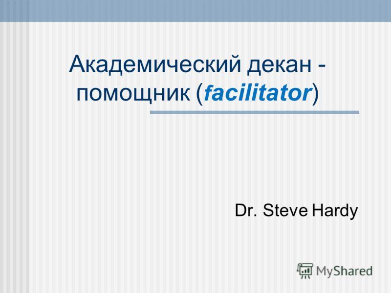 Aкадемический декан - помощник ( f acilitator) Dr. Steve Hardy