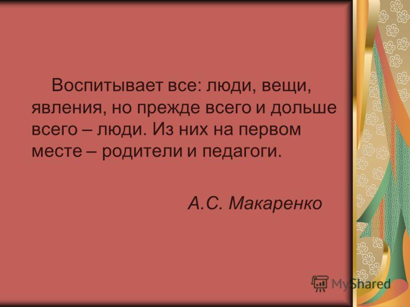 Воспитывает все: люди, вещи, явления, но прежде всего и дольше всего – люди. Из них на первом месте – родители и педагоги. А.С. Макаренко