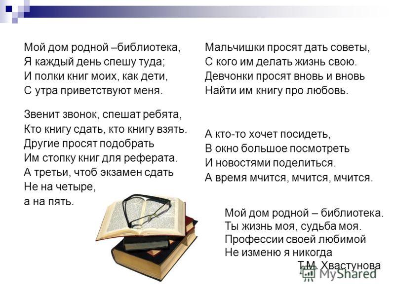 Мой дом родной –библиотека, Я каждый день спешу туда; И полки книг моих, как дети, С утра приветствуют меня. Звенит звонок, спешат ребята, Кто книгу сдать, кто книгу взять. Другие просят подобрать Им стопку книг для реферата. А третьи, чтоб экзамен с