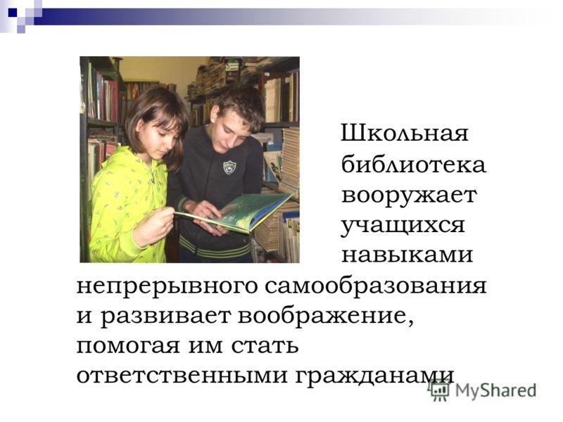 Школьная библиотека вооружает учащихся навыками непрерывного самообразования и развивает воображение, помогая им стать ответственными гражданами