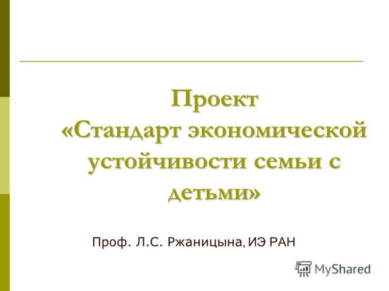 Проект «Стандарт экономической устойчивости семьи с детьми» Проф. Л.С. Ржаницына, ИЭ РАН
