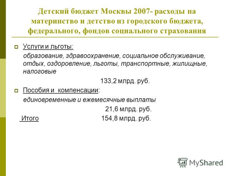 Детский бюджет Москвы 2007- расходы на материнство и детство из городского бюджета, федерального, фондов социального страхования Услуги и льготы: образование, здравоохранение, социальное обслуживание, отдых, оздоровление, льготы, транспортные, жилищн