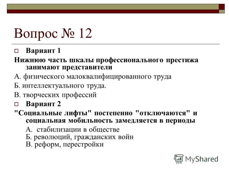 Вопрос 12 Вариант 1 Нижнюю часть шкалы профессионального престижа занимают представители А. физического малоквалифицированного труда Б. интеллектуального труда. В. творческих профессий Вариант 2