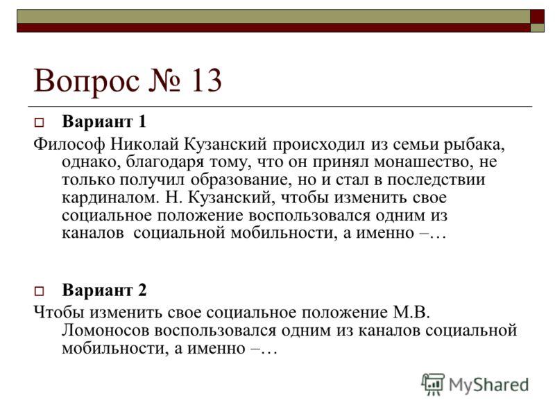 Вопрос 13 Вариант 1 Философ Николай Кузанский происходил из семьи рыбака, однако, благодаря тому, что он принял монашество, не только получил образование, но и стал в последствии кардиналом. Н. Кузанский, чтобы изменить свое социальное положение восп