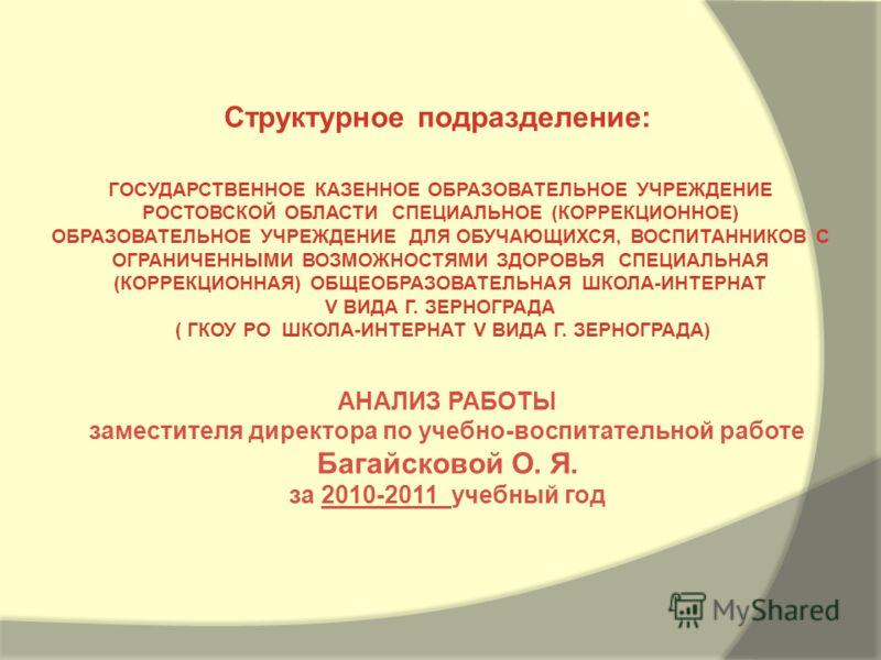АНАЛИЗ РАБОТЫ заместителя директора по учебно-воспитательной работе Багайсковой О. Я. за 2010-2011 учебный год Структурное подразделение: ГОСУДАРСТВЕННОЕ КАЗЕННОЕ ОБРАЗОВАТЕЛЬНОЕ УЧРЕЖДЕНИЕ РОСТОВСКОЙ ОБЛАСТИ СПЕЦИАЛЬНОЕ (КОРРЕКЦИОННОЕ) ОБРАЗОВАТЕЛЬН