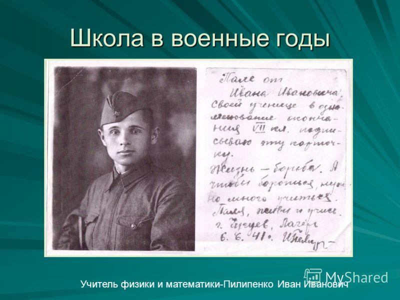 Школа в военные годы Учитель физики и математики-Пилипенко Иван Иванович