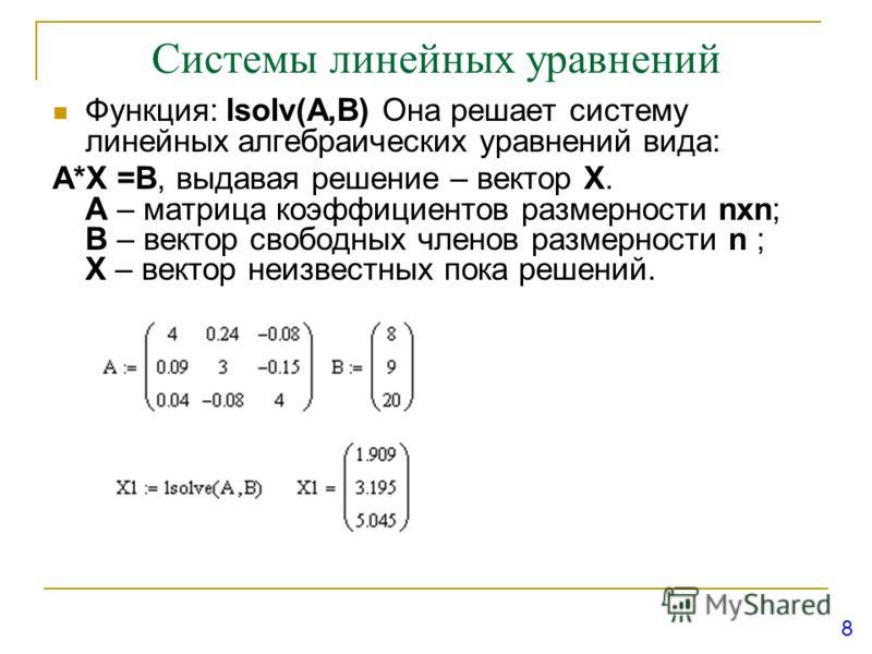 Системы линейных уравнений Функция: lsolv(A,B) Она решает систему линейных алгебраических уравнений вида: А*X =B, выдавая решение – вектор X. А – матрица коэффициентов размерности nxn; В – вектор свободных членов размерности n ; X – вектор неизвестны