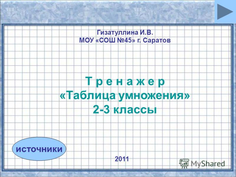 источники Гизатуллина И.В. МОУ «СОШ 45» г. Саратов Т р е н а ж е р «Таблица умножения» 2-3 классы 2011