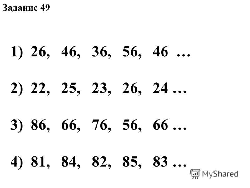 Задание 49 1)26, 46, 36, 56, 46 … 2)22, 25, 23, 26, 24 … 3)86, 66, 76, 56, 66 … 4)81, 84, 82, 85, 83 …