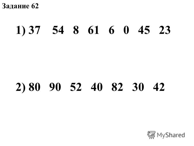 Задание 62 1) 37 54 8 61 6 0 45 23 2) 80 90 52 40 82 30 42