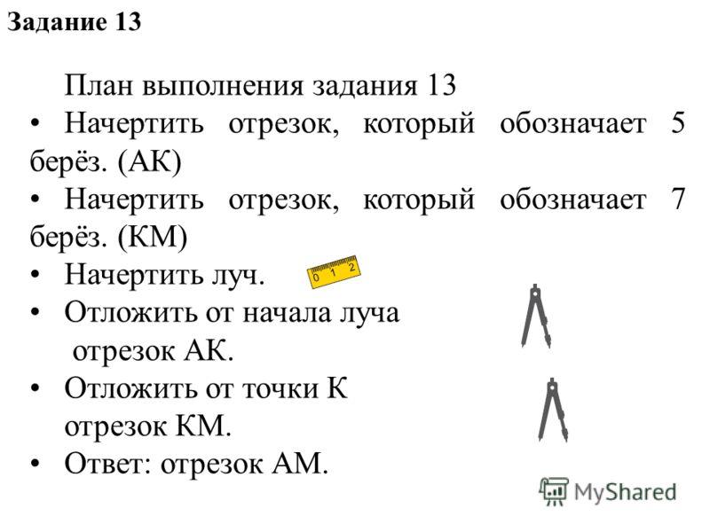 План выполнения задания 13 Начертить отрезок, который обозначает 5 берёз. (АК) Начертить отрезок, который обозначает 7 берёз. (КМ) Начертить луч. Отложить от начала луча отрезок АК. Отложить от точки К отрезок КМ. Ответ: отрезок АМ. Задание 13