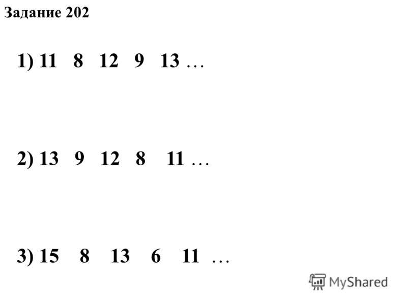 Задание 202 1) 11 8 12 9 13 … 2) 13 9 12 8 11 … 3) 15 8 13 6 11 …
