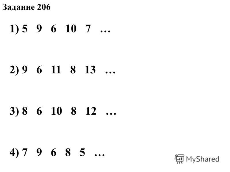 Задание 206 1) 5 9 6 10 7 … 2) 9 6 11 8 13 … 3) 8 6 10 8 12 … 4) 7 9 6 8 5 …