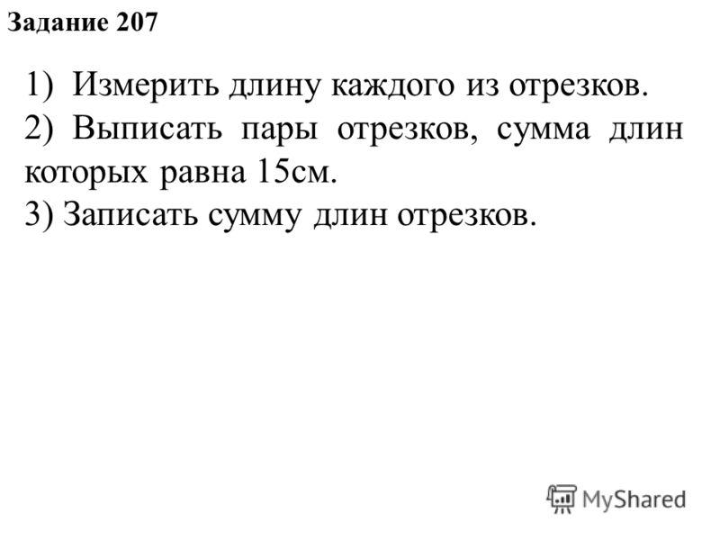 Задание 207 1) Измерить длину каждого из отрезков. 2) Выписать пары отрезков, сумма длин которых равна 15см. 3) Записать сумму длин отрезков.