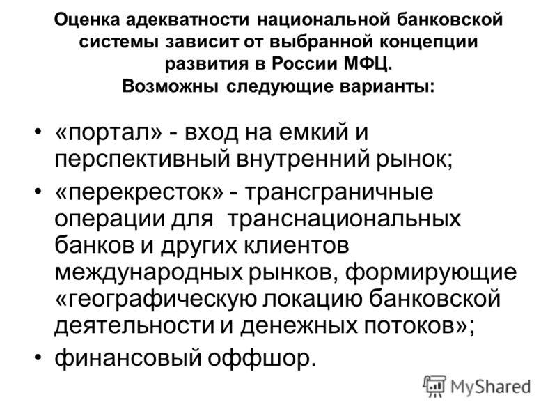 Оценка адекватности национальной банковской системы зависит от выбранной концепции развития в России МФЦ. Возможны следующие варианты: «портал» - вход на емкий и перспективный внутренний рынок; «перекресток» - трансграничные операции для транснациона