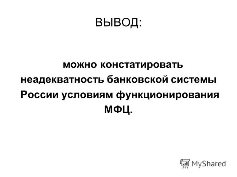 ВЫВОД: можно констатировать неадекватность банковской системы России условиям функционирования МФЦ.