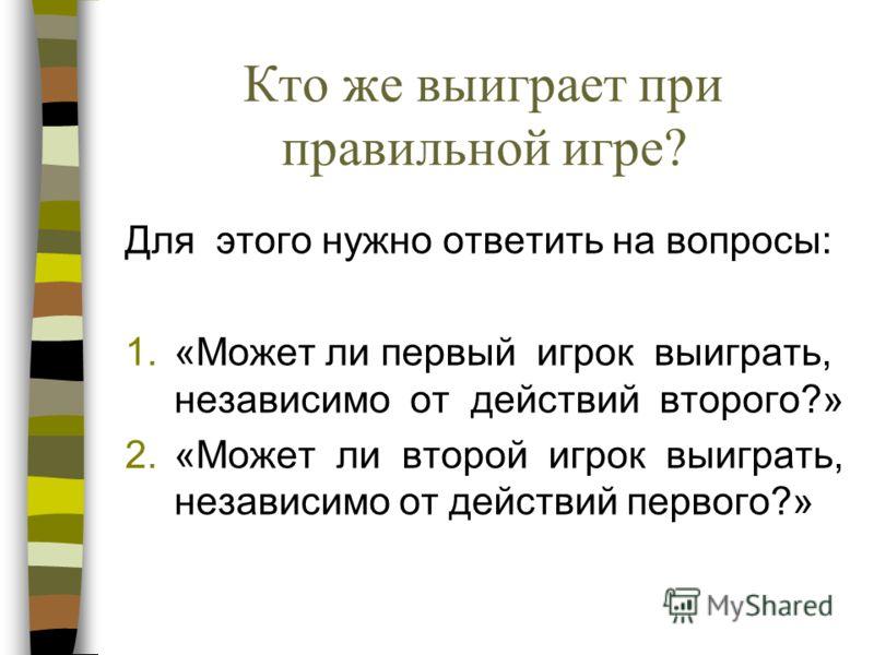 Кто же выиграет при правильной игре? Для этого нужно ответить на вопросы: 1.«Может ли первый игрок выиграть, независимо от действий второго?» 2.«Может ли второй игрок выиграть, независимо от действий первого?»