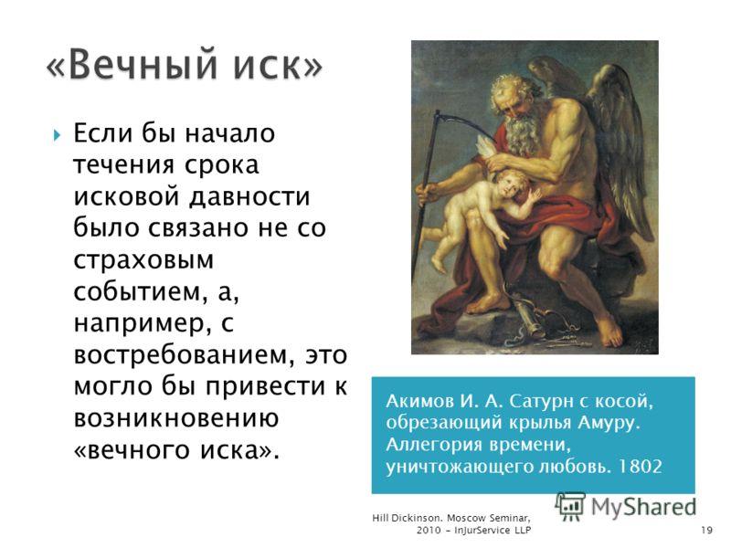 Акимов И. А. Сатурн с косой, обрезающий крылья Амуру. Аллегория времени, уничтожающего любовь. 1802 Если бы начало течения срока исковой давности было связано не со страховым событием, а, например, с востребованием, это могло бы привести к возникнове