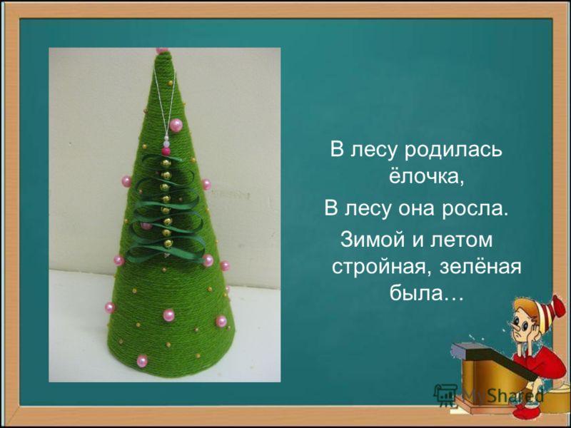 В лесу родилась ёлочка, В лесу она росла. Зимой и летом стройная, зелёная была…