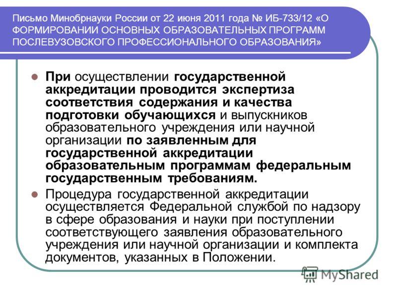 Письмо Минобрнауки России от 22 июня 2011 года ИБ-733/12 «О ФОРМИРОВАНИИ ОСНОВНЫХ ОБРАЗОВАТЕЛЬНЫХ ПРОГРАММ ПОСЛЕВУЗОВСКОГО ПРОФЕССИОНАЛЬНОГО ОБРАЗОВАНИЯ» При осуществлении государственной аккредитации проводится экспертиза соответствия содержания и к