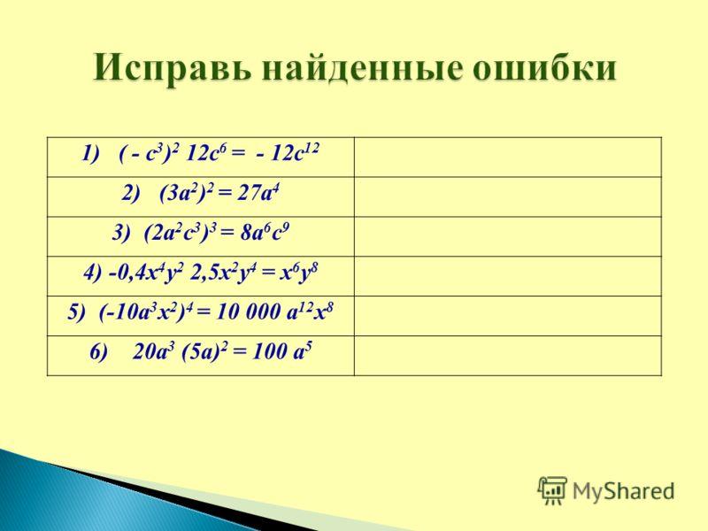 1) ( - с 3 ) 2 12с 6 = - 12с 12 2) (3а 2 ) 2 = 27а 4 3) (2а 2 с 3 ) 3 = 8а 6 с 9 4) -0,4х 4 у 2 2,5х 2 у 4 = х 6 у 8 5) (-10а 3 х 2 ) 4 = 10 000 а 12 х 8 6) 20а 3 (5а) 2 = 100 а 5