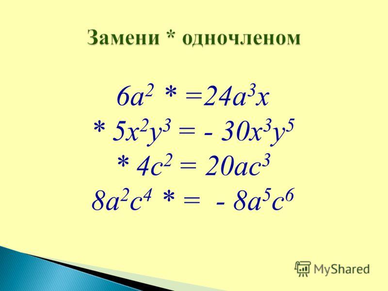 6а 2 * =24а 3 х * 5х 2 у 3 = - 30х 3 у 5 * 4с 2 = 20ас 3 8а 2 с 4 * = - 8а 5 с 6