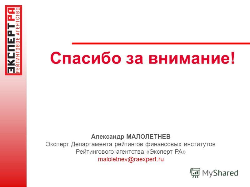 Спасибо за внимание! Александр МАЛОЛЕТНЕВ Эксперт Департамента рейтингов финансовых институтов Рейтингового агентства «Эксперт РА» maloletnev@raexpert.ru