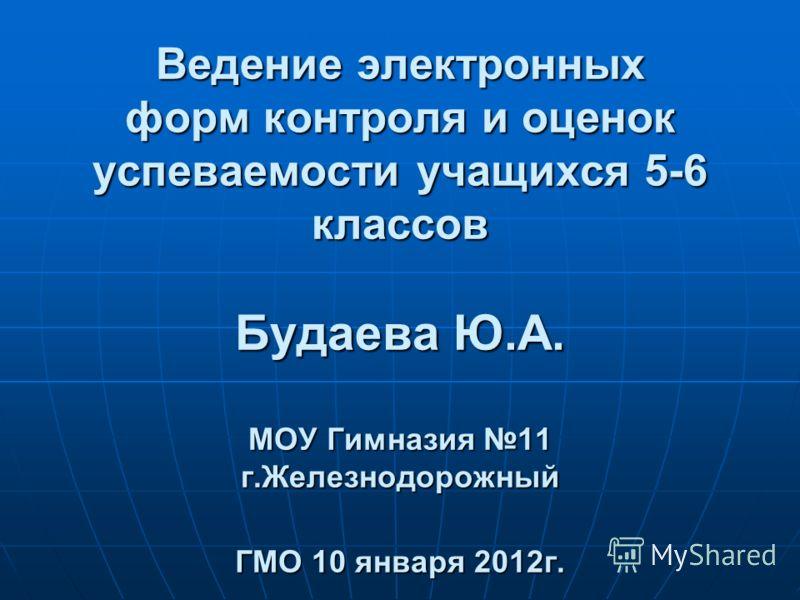 Ведение электронных форм контроля и оценок успеваемости учащихся 5-6 классов Будаева Ю.А. МОУ Гимназия 11 г.Железнодорожный ГМО 10 января 2012г.
