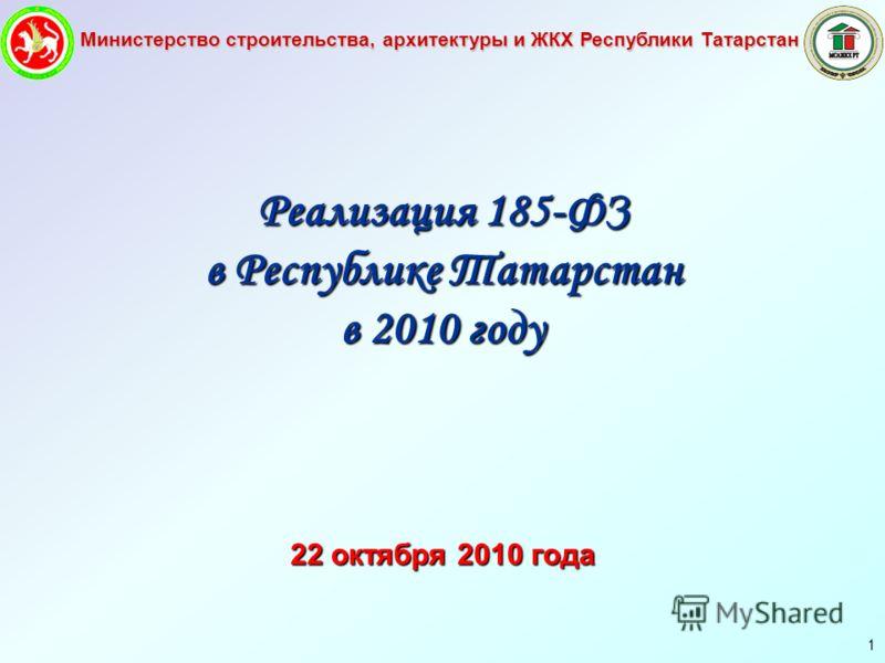 Министерство строительства, архитектуры и ЖКХ Республики Татарстан 1 Реализация 185-ФЗ в Республике Татарстан в 2010 году 22 октября 2010 года