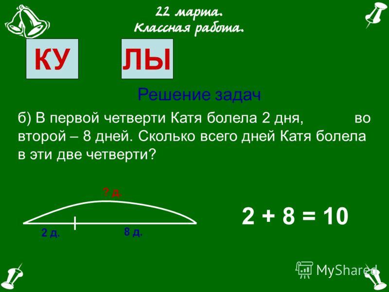 КУЛЫ Решение задач б) В первой четверти Катя болела 2 дня, во второй – 8 дней. Сколько всего дней Катя болела в эти две четверти? 1 2 34
