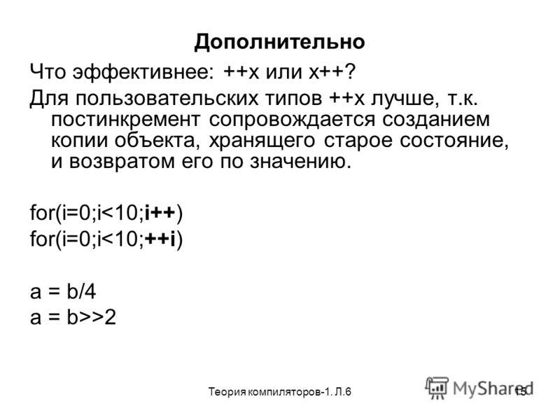 Теория компиляторов-1. Л.615 Дополнительно Что эффективнее: ++x или x++? Для пользовательских типов ++x лучше, т.к. постинкремент сопровождается созданием копии объекта, хранящего старое состояние, и возвратом его по значению. for(i=0;i2