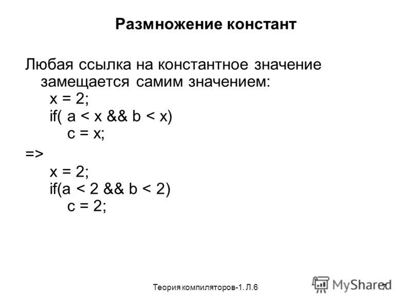 Теория компиляторов-1. Л.67 Размножение констант Любая ссылка на константное значение замещается самим значением: x = 2; if( a < x && b < x) c = x; => x = 2; if(a < 2 && b < 2) c = 2;